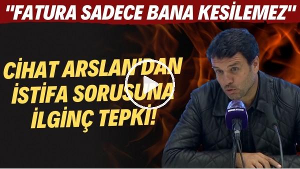 """Cihat Arslan'dan istifa sorusuna ilginç tepki! """"Fatura sadece bana kesilemez"""""""