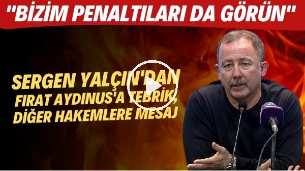 """'Sergen Yalçın'dan Fırat Aydınus'a tebrik, diğer hakemlere mesaj! """"Bizim penaltları da görün"""""""